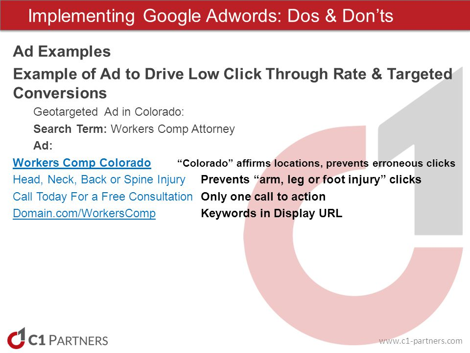 www.c1-partners.com Ad Examples Example of Ad to Drive Low Click Through Rate & Targeted Conversions Geotargeted Ad in Colorado: Search Term: Workers Comp Attorney Ad: Workers Comp Colorado Colorado affirms locations, prevents erroneous clicks Head, Neck, Back or Spine InjuryPrevents arm, leg or foot injury clicks Call Today For a Free ConsultationOnly one call to action Domain.com/WorkersCompKeywords in Display URL Implementing Google Adwords: Dos & Donts