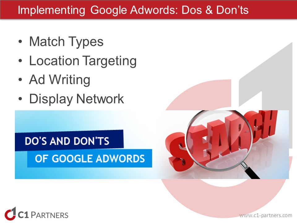 www.c1-partners.com Match Types Location Targeting Ad Writing Display Network Implementing Google Adwords: Dos & Donts