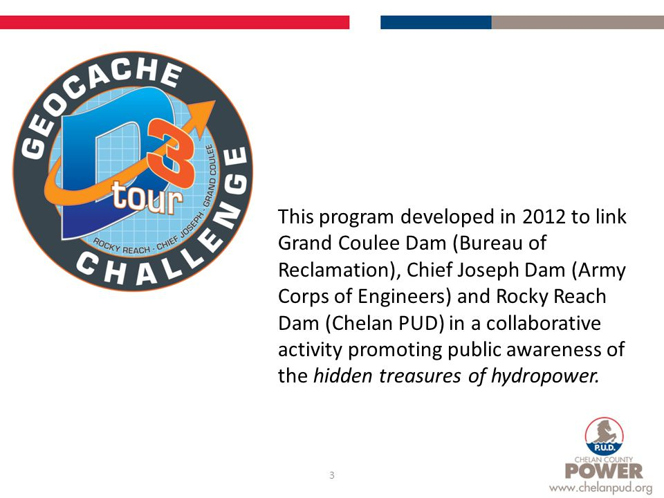 3 This program developed in 2012 to link Grand Coulee Dam (Bureau of Reclamation), Chief Joseph Dam (Army Corps of Engineers) and Rocky Reach Dam (Chelan PUD) in a collaborative activity promoting public awareness of the hidden treasures of hydropower.