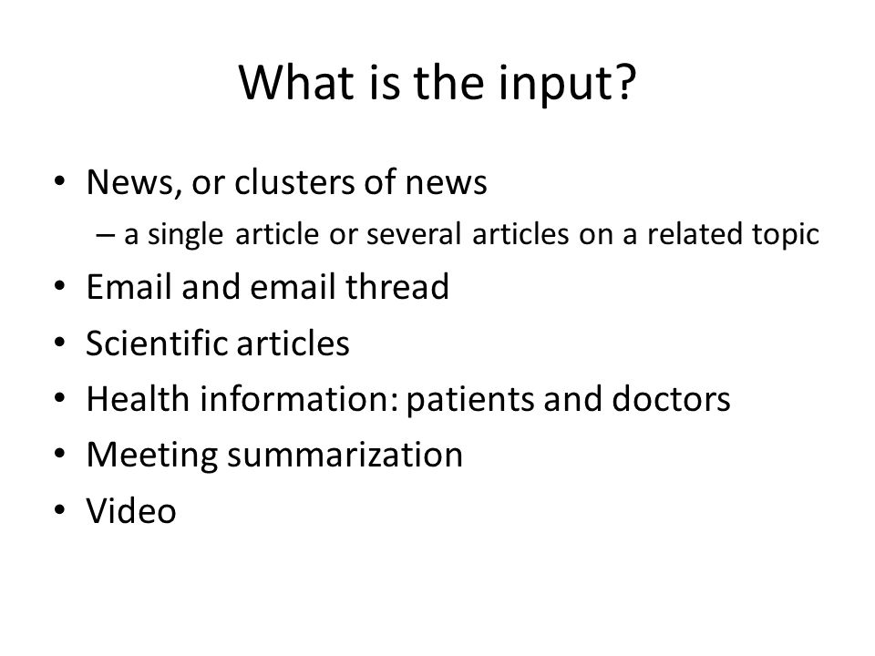 What is the input? News, or clusters of news – a single article or several articles on a related topic Email and email thread Scientific articles Heal