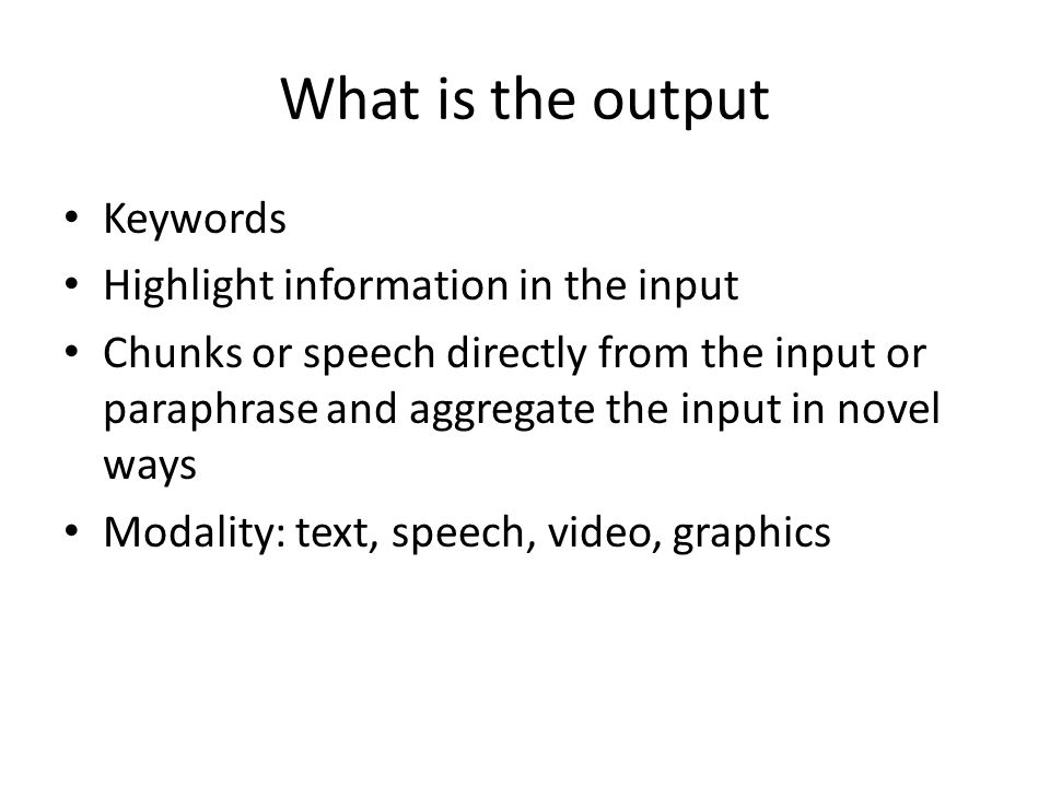What is the output Keywords Highlight information in the input Chunks or speech directly from the input or paraphrase and aggregate the input in novel ways Modality: text, speech, video, graphics