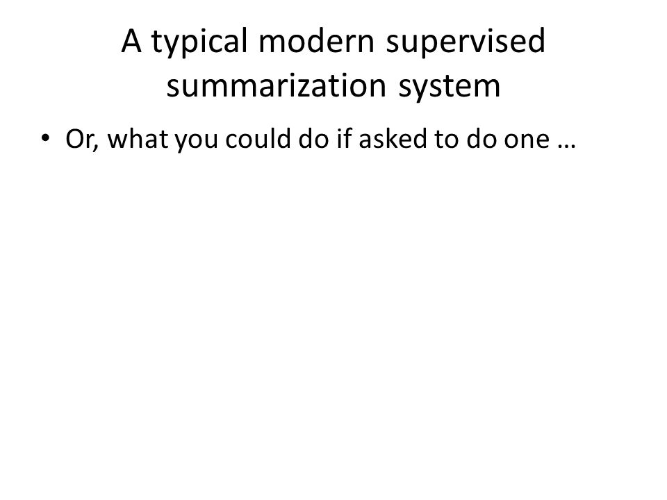 A typical modern supervised summarization system Or, what you could do if asked to do one …