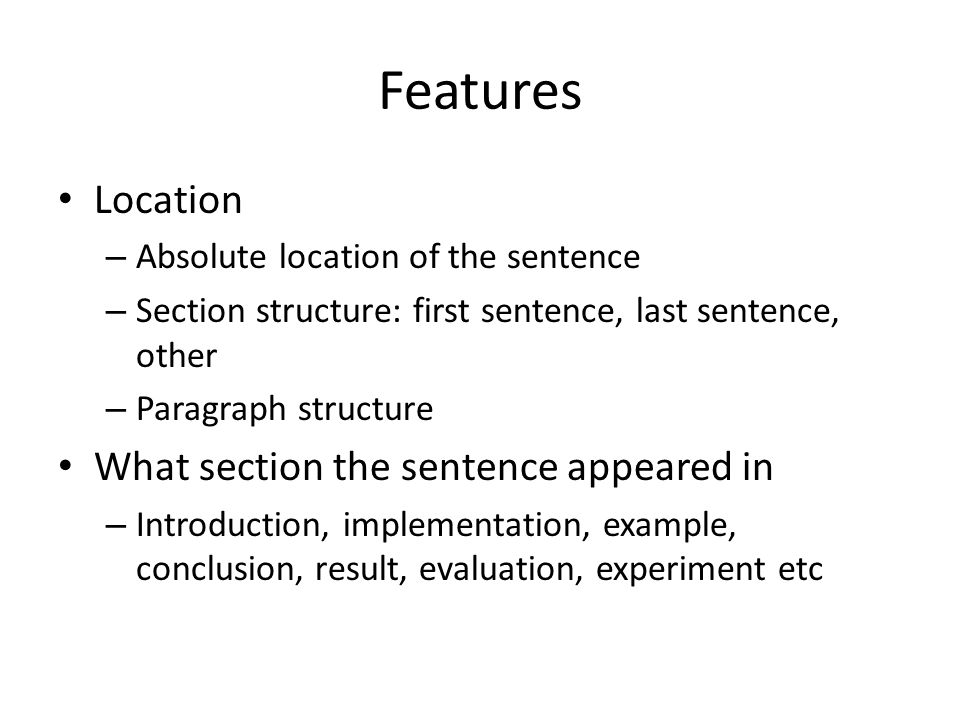 Features Location – Absolute location of the sentence – Section structure: first sentence, last sentence, other – Paragraph structure What section the sentence appeared in – Introduction, implementation, example, conclusion, result, evaluation, experiment etc
