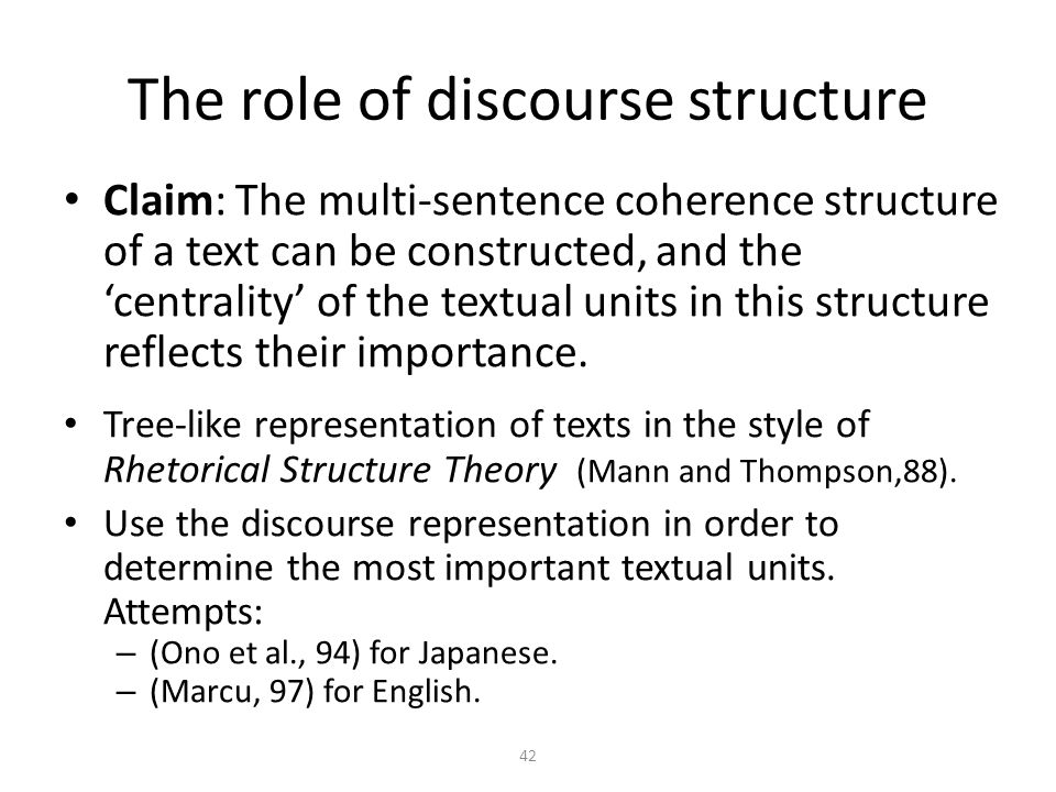 42 Claim: The multi-sentence coherence structure of a text can be constructed, and the centrality of the textual units in this structure reflects their importance.