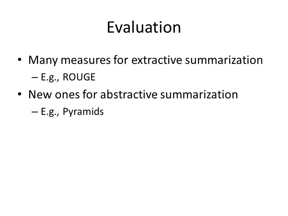 Evaluation Many measures for extractive summarization – E.g., ROUGE New ones for abstractive summarization – E.g., Pyramids