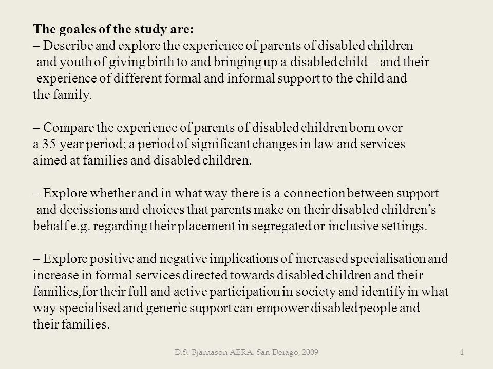 D.S. Bjarnason AERA, San Deiago, 20094 The goales of the study are: – Describe and explore the experience of parents of disabled children and youth of