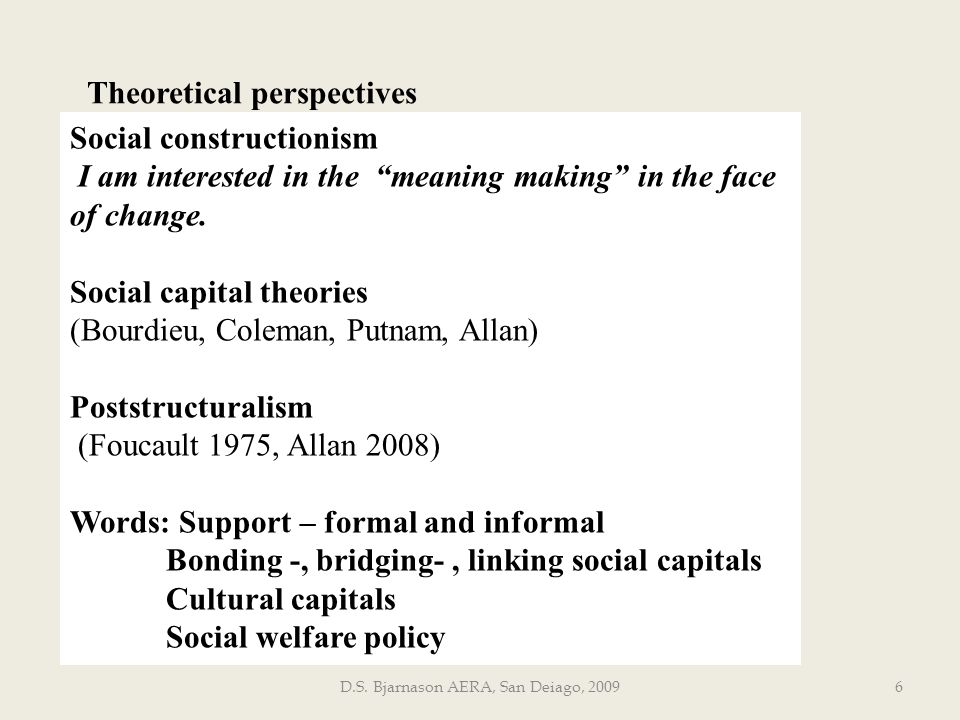 D.S. Bjarnason AERA, San Deiago, 20096 Theoretical perspectives Social constructionism I am interested in the meaning making in the face of change. So