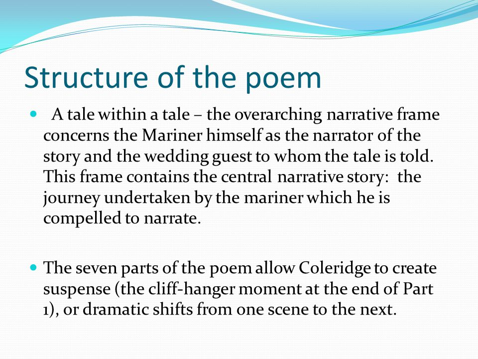 Structure of the poem A tale within a tale – the overarching narrative frame concerns the Mariner himself as the narrator of the story and the wedding