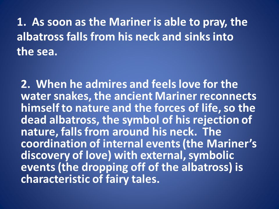 1. As soon as the Mariner is able to pray, the albatross falls from his neck and sinks into the sea. 2. When he admires and feels love for the water s