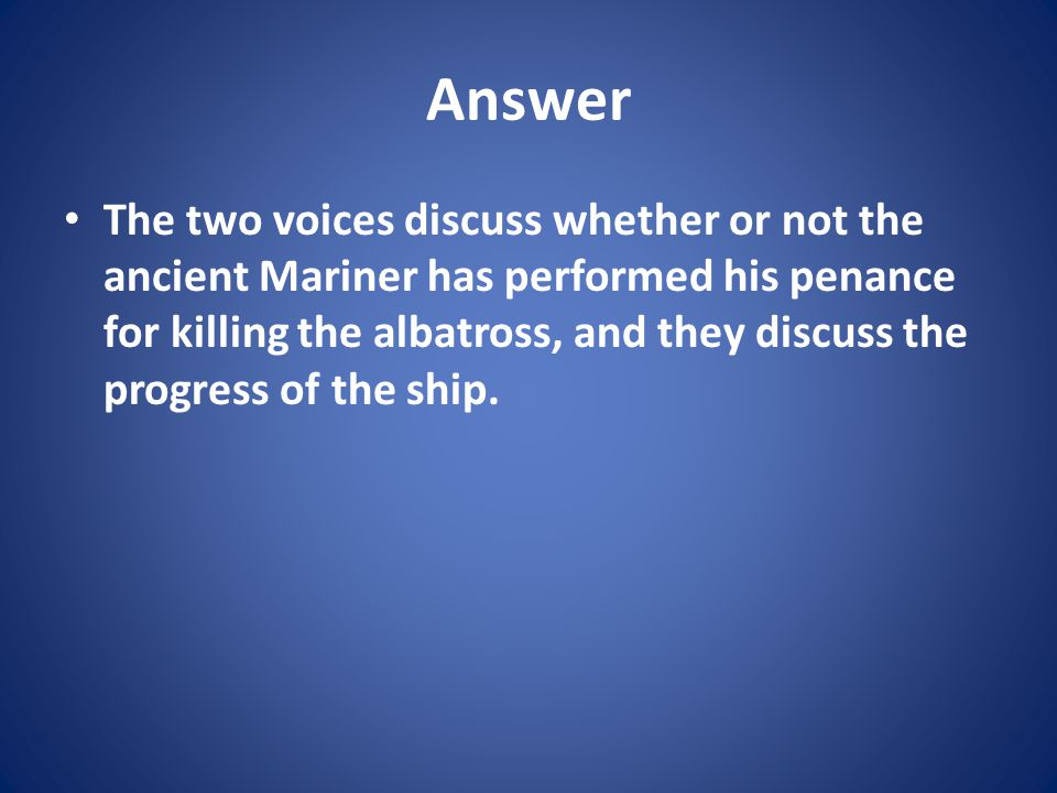 Answer The two voices discuss whether or not the ancient Mariner has performed his penance for killing the albatross, and they discuss the progress of