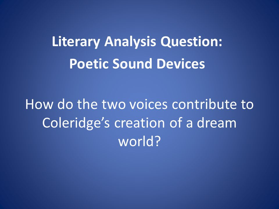 How do the two voices contribute to Coleridges creation of a dream world? Literary Analysis Question: Poetic Sound Devices