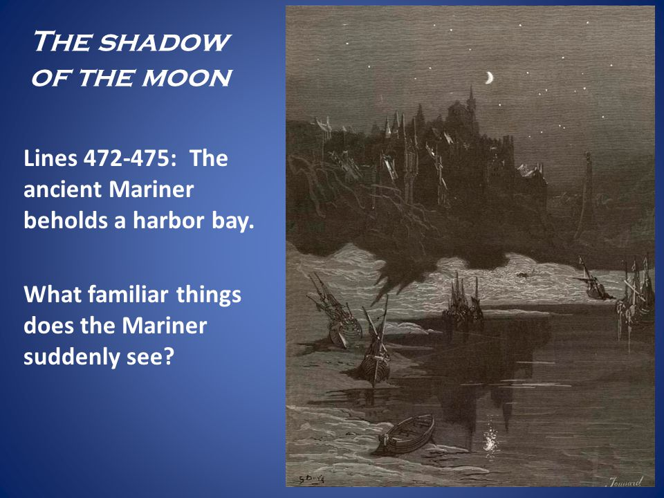 The shadow of the moon Lines 472-475: The ancient Mariner beholds a harbor bay. What familiar things does the Mariner suddenly see?
