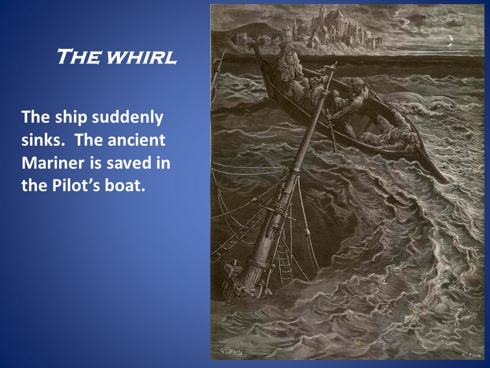 The whirl The ship suddenly sinks. The ancient Mariner is saved in the Pilots boat.