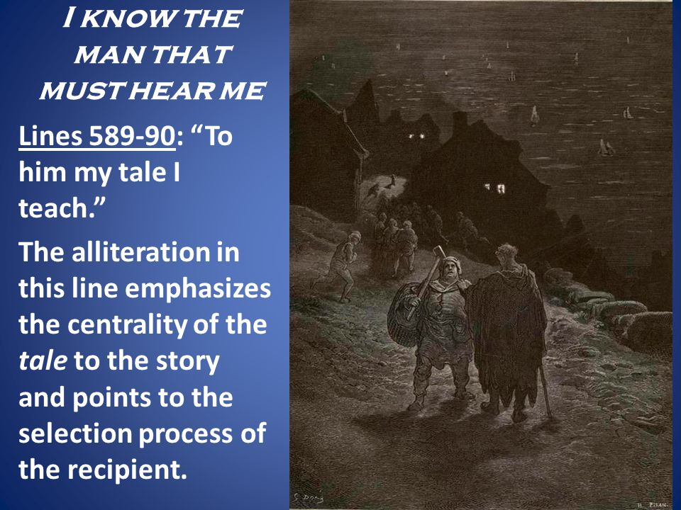 I know the man that must hear me Lines 589-90: To him my tale I teach. The alliteration in this line emphasizes the centrality of the tale to the stor