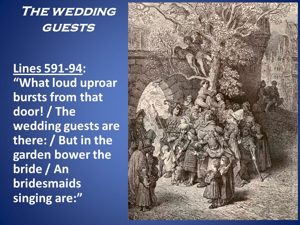 The wedding guests Lines 591-94: What loud uproar bursts from that door! / The wedding guests are there: / But in the garden bower the bride / An brid