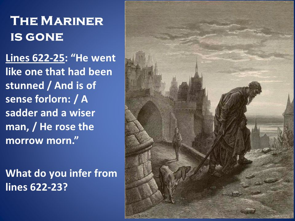 The Mariner is gone Lines 622-25: He went like one that had been stunned / And is of sense forlorn: / A sadder and a wiser man, / He rose the morrow m