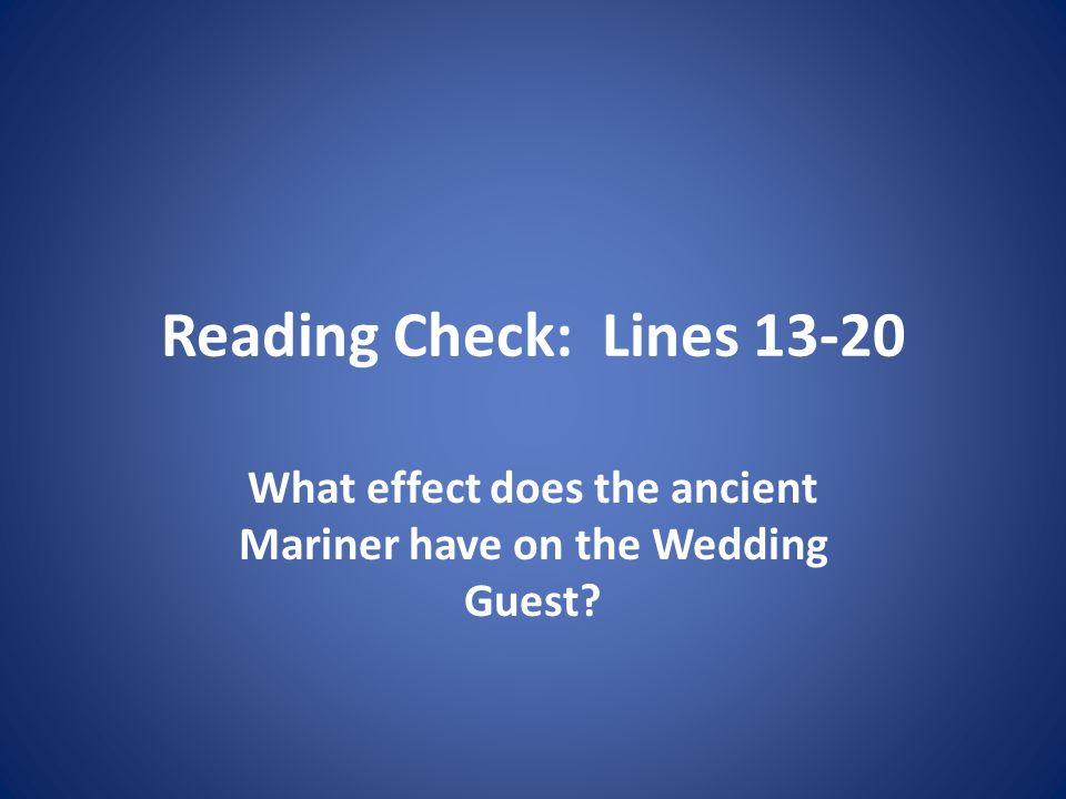 Reading Check: Lines 13-20 What effect does the ancient Mariner have on the Wedding Guest?