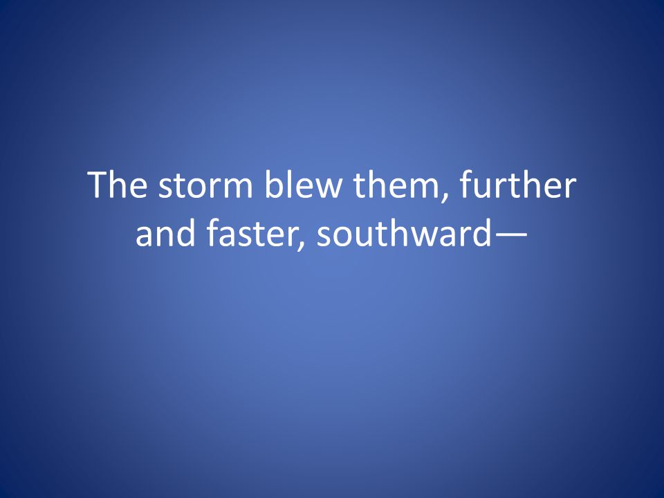 The storm blew them, further and faster, southward