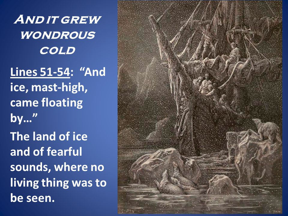 And it grew wondrous cold Lines 51-54: And ice, mast-high, came floating by… The land of ice and of fearful sounds, where no living thing was to be se