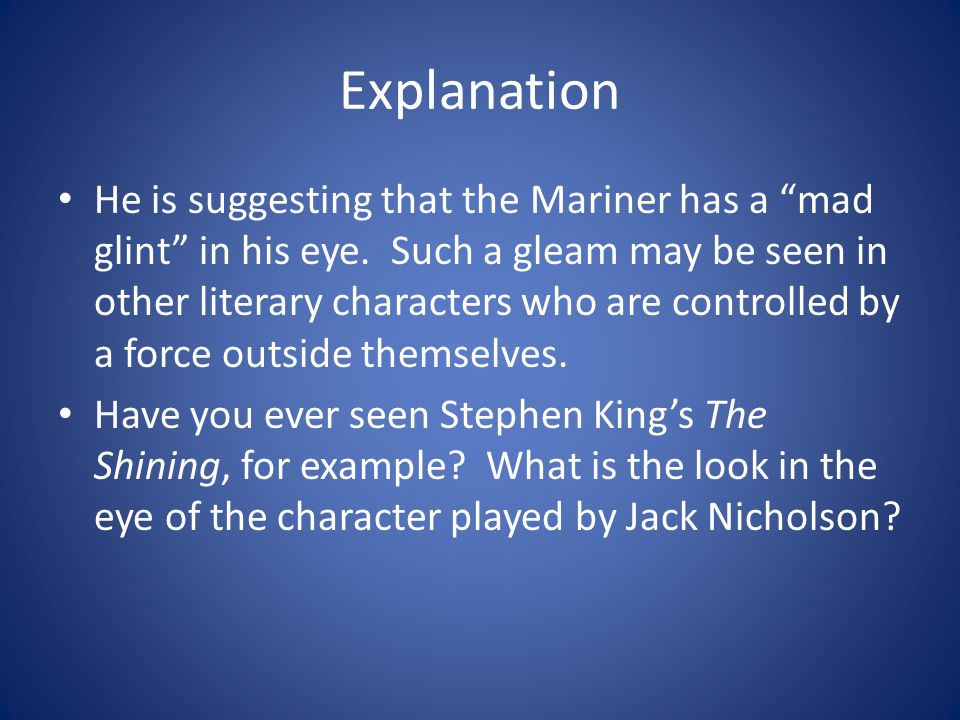 Explanation He is suggesting that the Mariner has a mad glint in his eye. Such a gleam may be seen in other literary characters who are controlled by