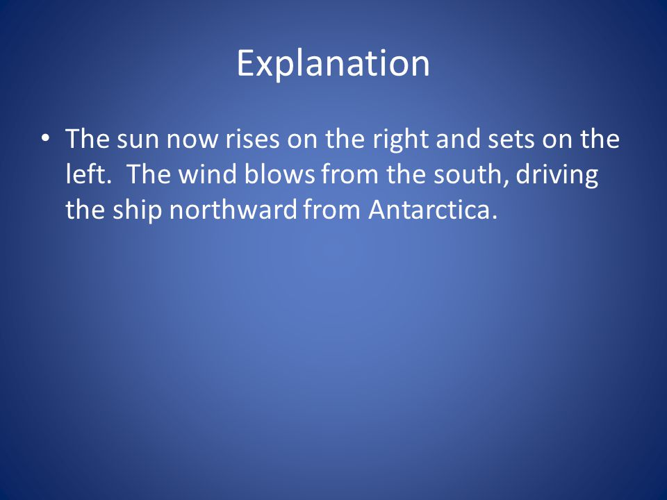 Explanation The sun now rises on the right and sets on the left. The wind blows from the south, driving the ship northward from Antarctica.
