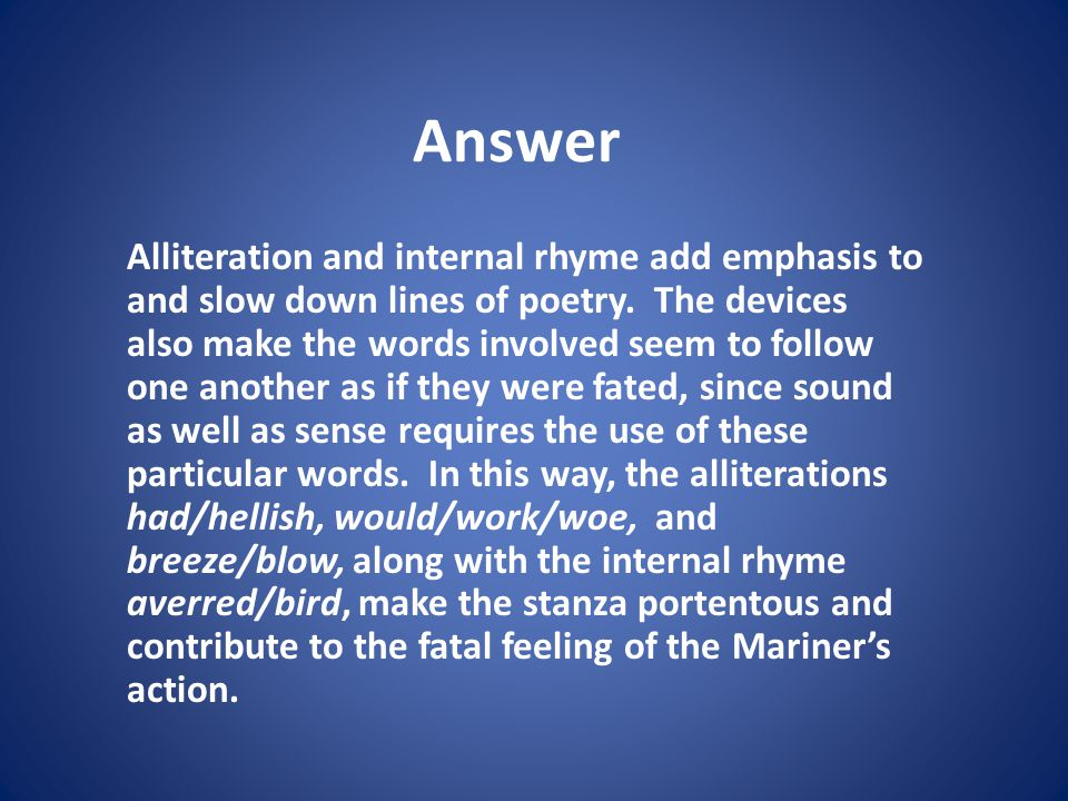 Answer Alliteration and internal rhyme add emphasis to and slow down lines of poetry. The devices also make the words involved seem to follow one anot