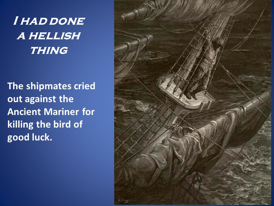 I had done a hellish thing The shipmates cried out against the Ancient Mariner for killing the bird of good luck.