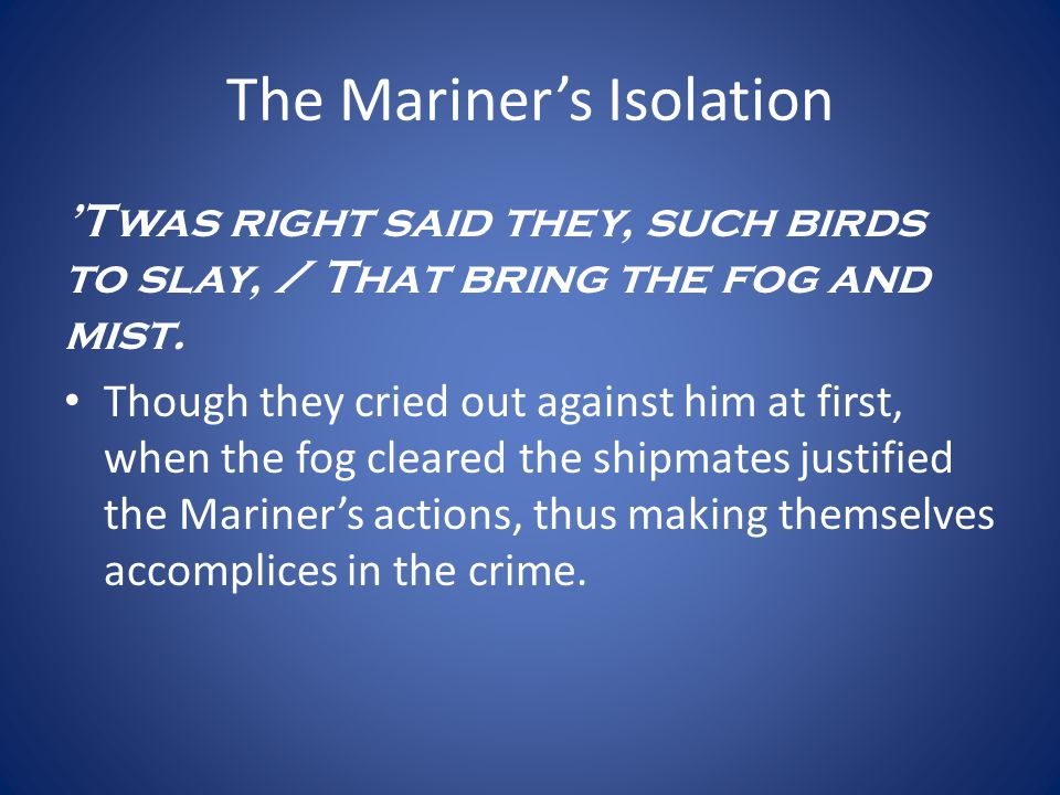 The Mariners Isolation Twas right said they, such birds to slay, / That bring the fog and mist. Though they cried out against him at first, when the f