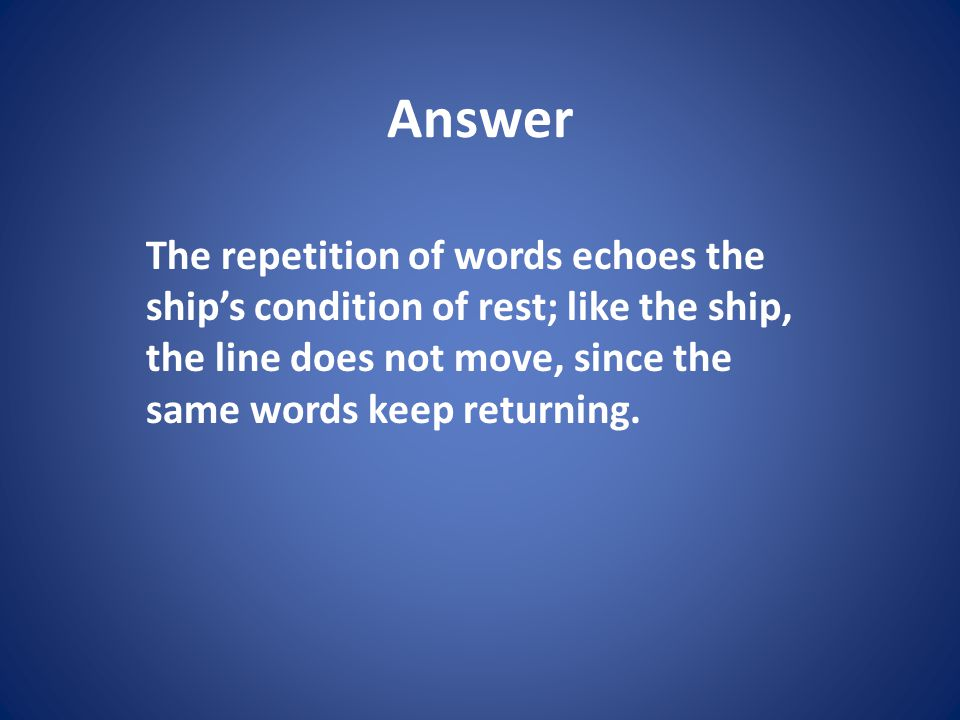 Answer The repetition of words echoes the ships condition of rest; like the ship, the line does not move, since the same words keep returning.