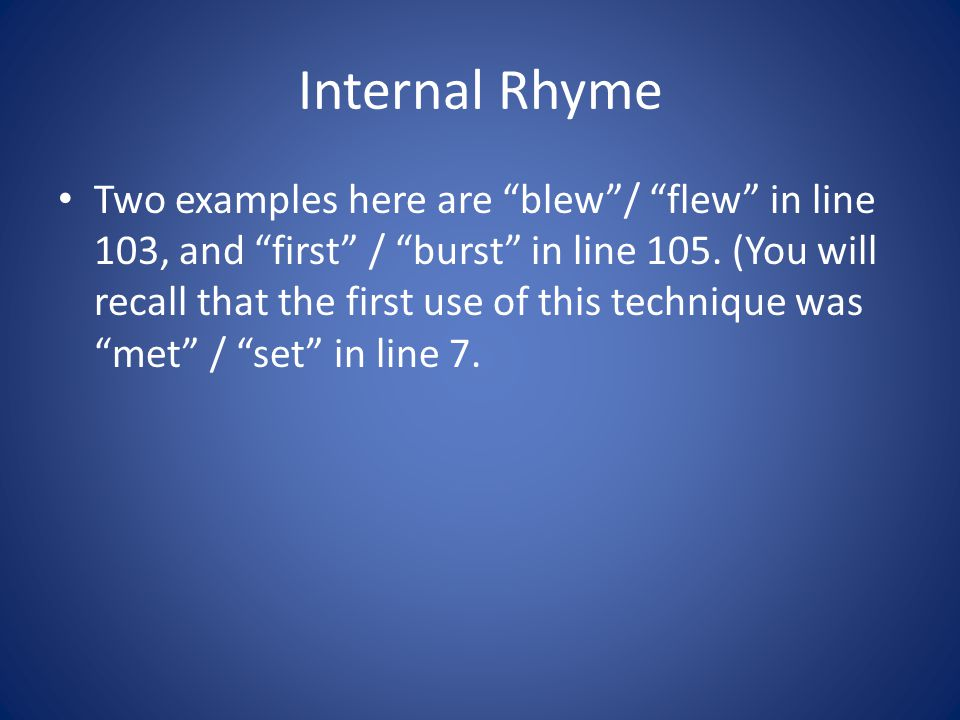 Internal Rhyme Two examples here are blew/ flew in line 103, and first / burst in line 105. (You will recall that the first use of this technique was