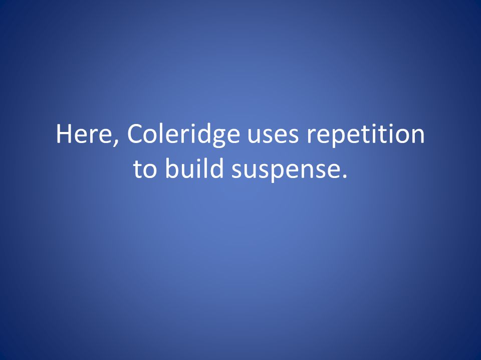 Here, Coleridge uses repetition to build suspense.