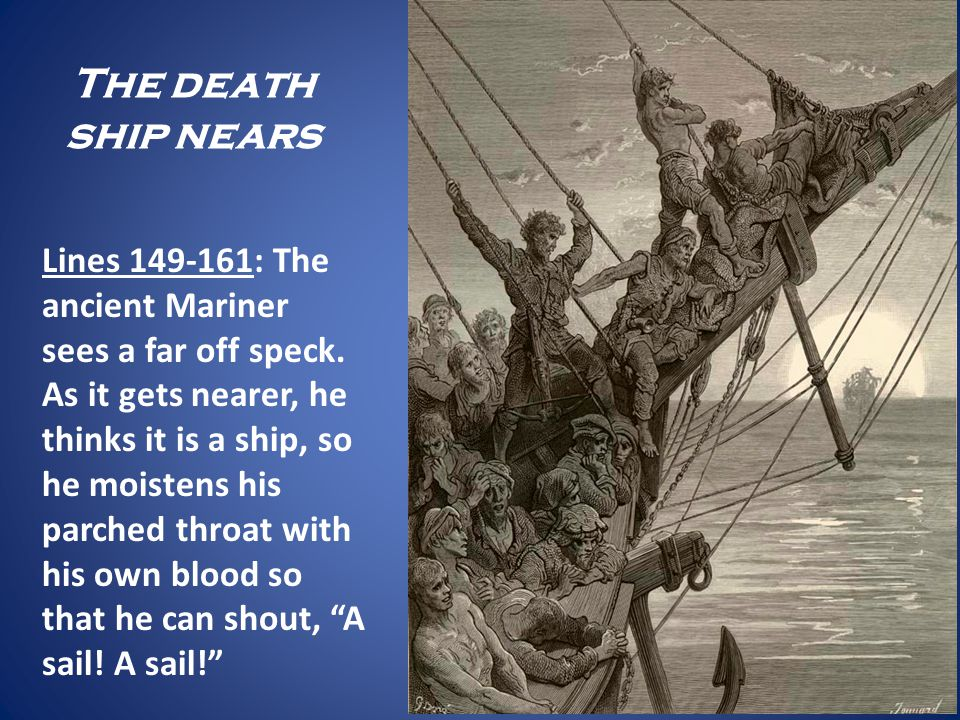The death ship nears Lines 149-161: The ancient Mariner sees a far off speck. As it gets nearer, he thinks it is a ship, so he moistens his parched th