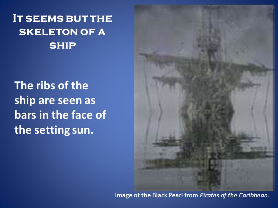 It seems but the skeleton of a ship The ribs of the ship are seen as bars in the face of the setting sun. Image of the Black Pearl from Pirates of the
