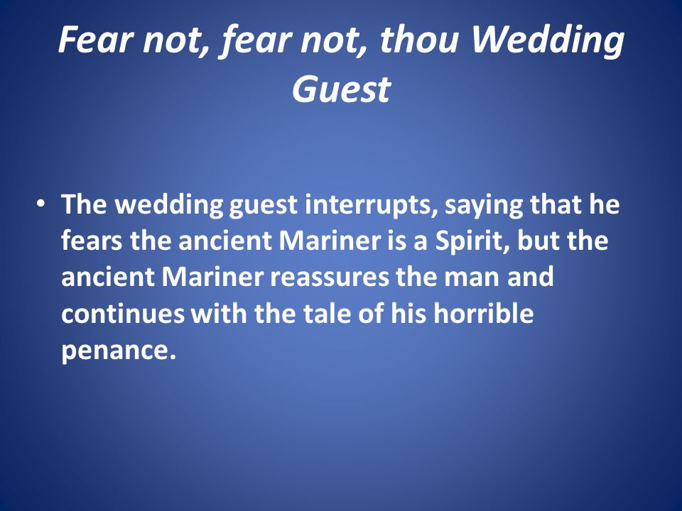 Fear not, fear not, thou Wedding Guest The wedding guest interrupts, saying that he fears the ancient Mariner is a Spirit, but the ancient Mariner rea