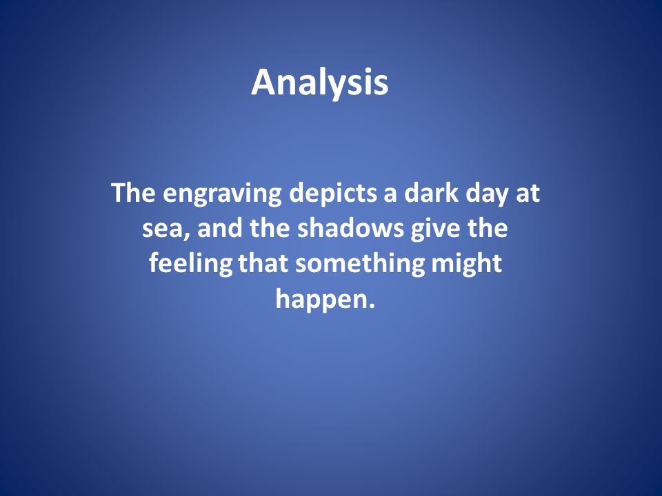 Analysis The engraving depicts a dark day at sea, and the shadows give the feeling that something might happen.