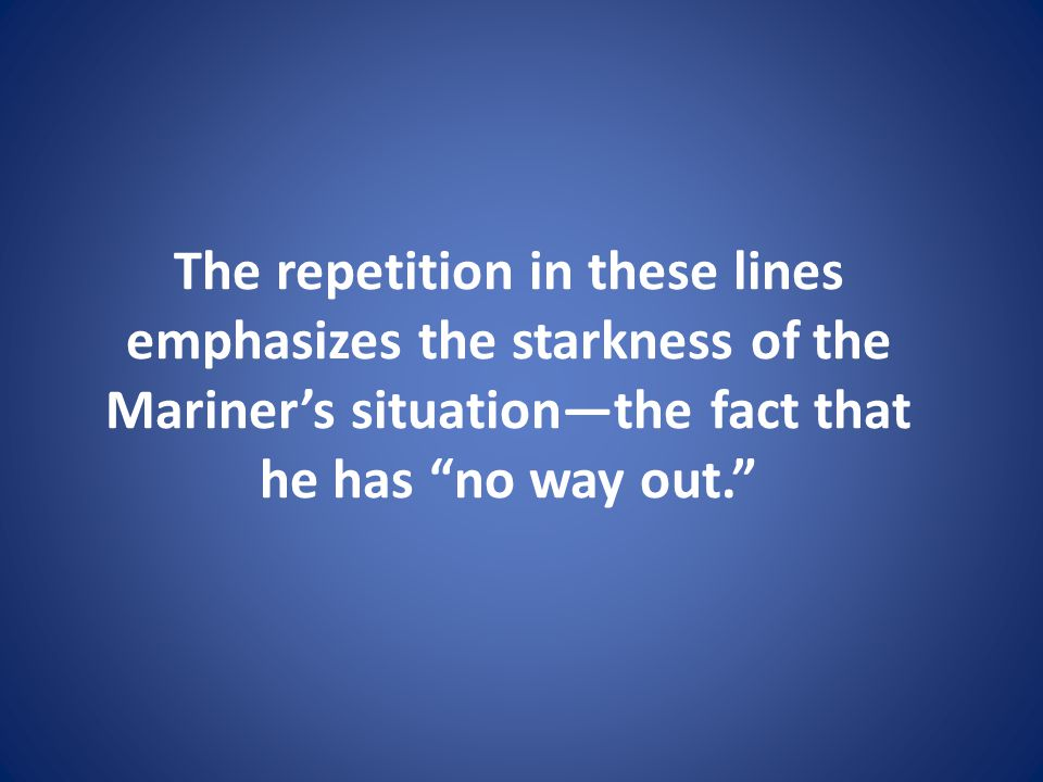 The repetition in these lines emphasizes the starkness of the Mariners situationthe fact that he has no way out.