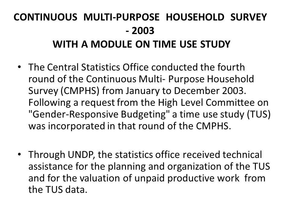 CONTINUOUS MULTI-PURPOSE HOUSEHOLD SURVEY - 2003 WITH A MODULE ON TIME USE STUDY The Central Statistics Office conducted the fourth round of the Continuous Multi- Purpose Household Survey (CMPHS) from January to December 2003.