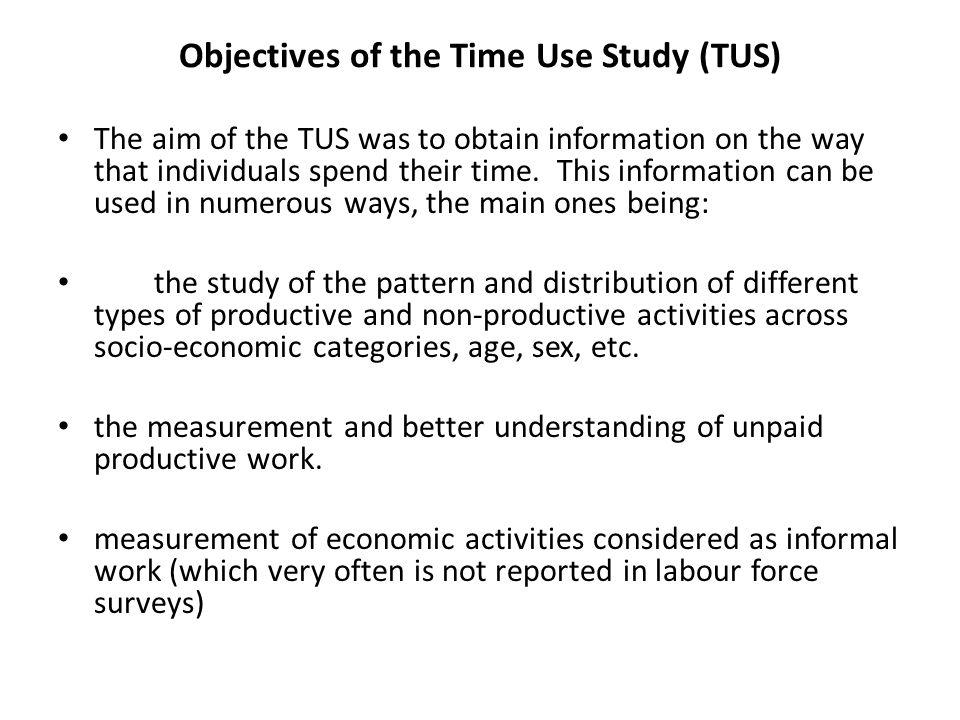 Objectives of the Time Use Study (TUS) The aim of the TUS was to obtain information on the way that individuals spend their time.