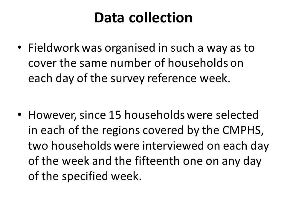 Data collection Fieldwork was organised in such a way as to cover the same number of households on each day of the survey reference week. However, sin