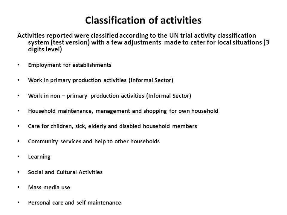 Classification of activities Activities reported were classified according to the UN trial activity classification system (test version) with a few adjustments made to cater for local situations (3 digits level) Employment for establishments Work in primary production activities (Informal Sector) Work in non – primary production activities (Informal Sector) Household maintenance, management and shopping for own household Care for children, sick, elderly and disabled household members Community services and help to other households Learning Social and Cultural Activities Mass media use Personal care and self-maintenance