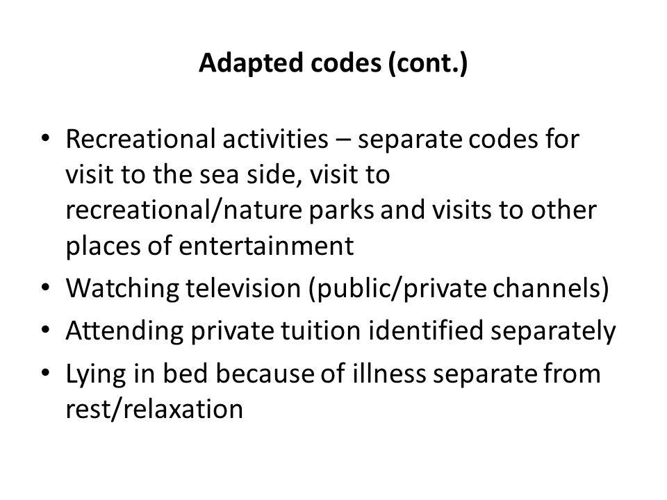 Adapted codes (cont.) Recreational activities – separate codes for visit to the sea side, visit to recreational/nature parks and visits to other places of entertainment Watching television (public/private channels) Attending private tuition identified separately Lying in bed because of illness separate from rest/relaxation
