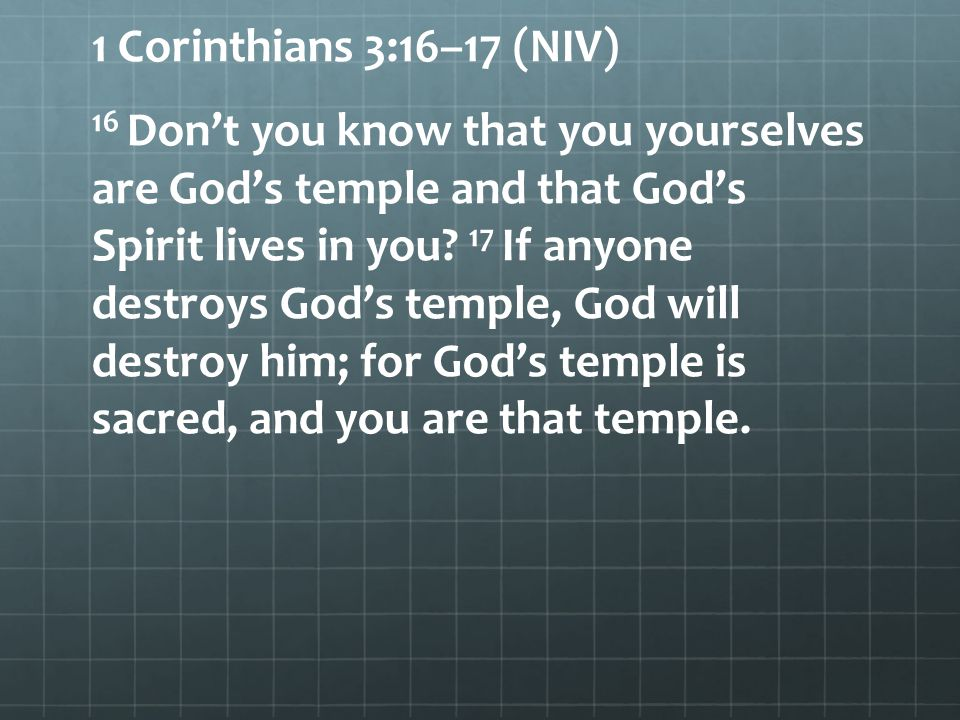 1 Corinthians 3:16–17 (NIV) 16 Dont you know that you yourselves are Gods temple and that Gods Spirit lives in you? 17 If anyone destroys Gods temple,