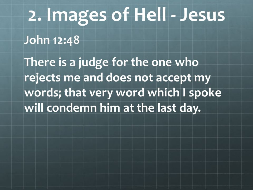 2. Images of Hell - Jesus John 12:48 There is a judge for the one who rejects me and does not accept my words; that very word which I spoke will conde