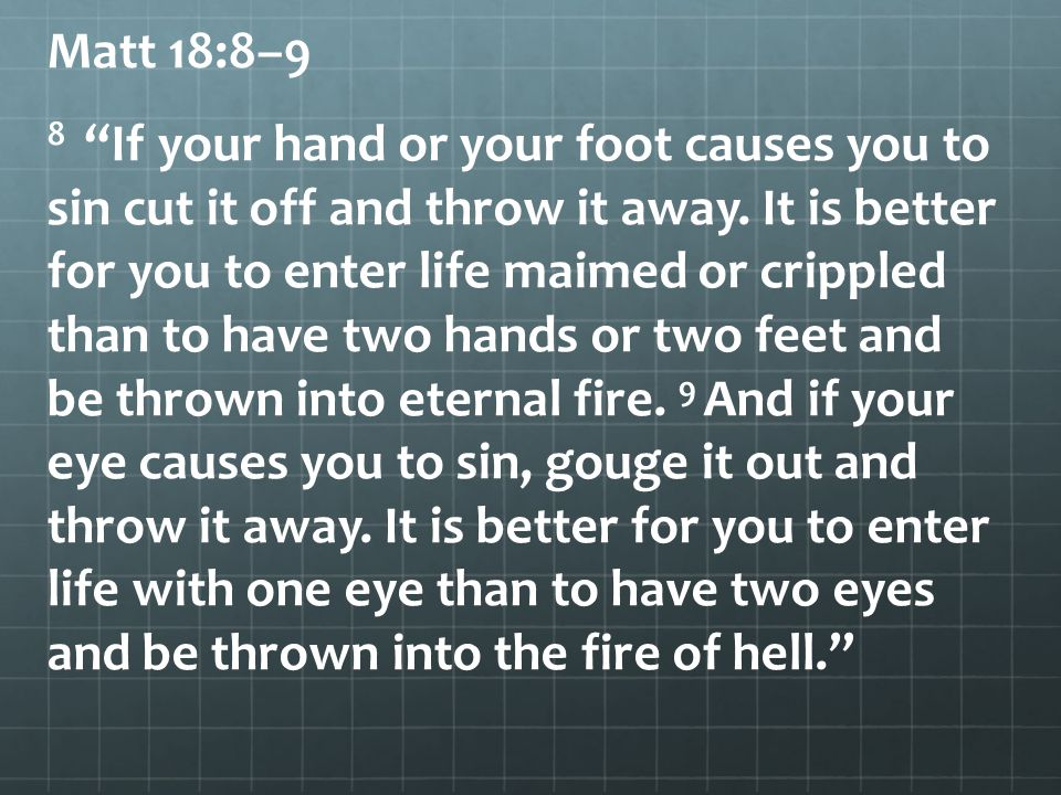 Matt 18:8–9 8 If your hand or your foot causes you to sin cut it off and throw it away. It is better for you to enter life maimed or crippled than to