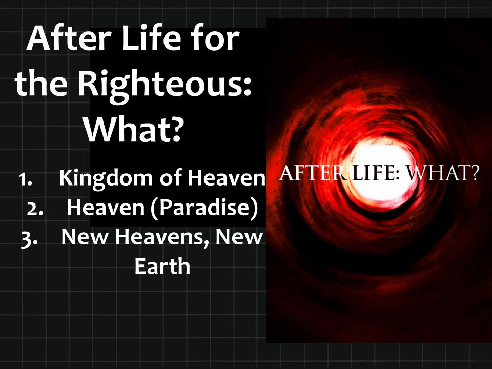 After Life for the Righteous: What? 1. 1.Kingdom of Heaven 2. 2.Heaven (Paradise) 3. 3.New Heavens, New Earth