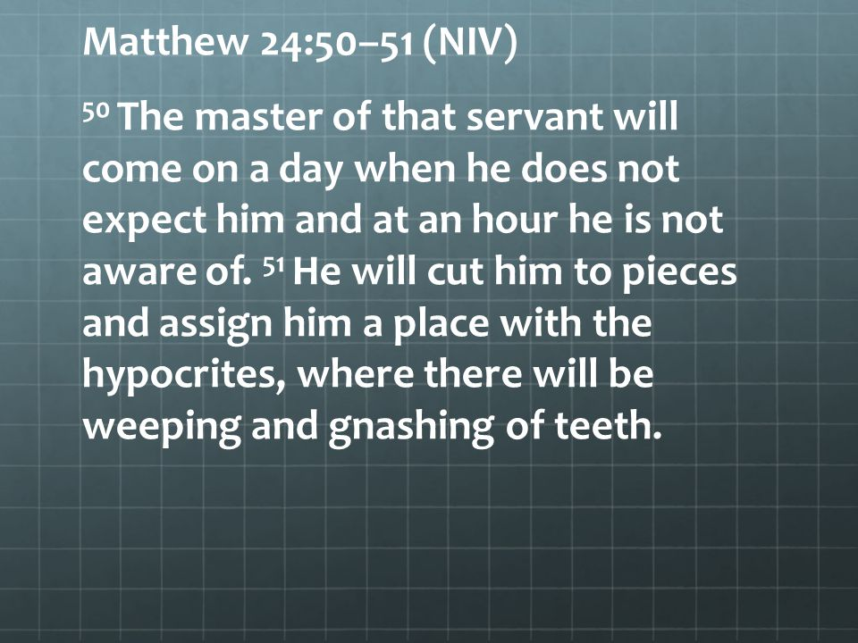 Matthew 24:50–51 (NIV) 50 The master of that servant will come on a day when he does not expect him and at an hour he is not aware of. 51 He will cut