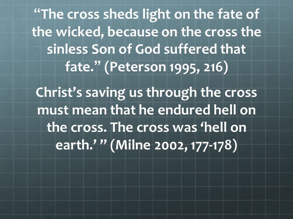The cross sheds light on the fate of the wicked, because on the cross the sinless Son of God suffered that fate. (Peterson 1995, 216) Christs saving u
