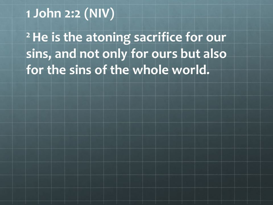 1 John 2:2 (NIV) 2 He is the atoning sacrifice for our sins, and not only for ours but also for the sins of the whole world.