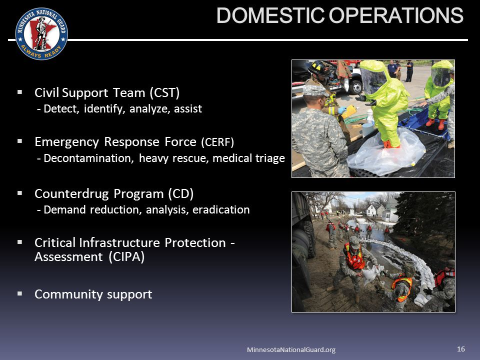 DOMESTIC OPERATIONS Civil Support Team (CST) - Detect, identify, analyze, assist Emergency Response Force (CERF) - Decontamination, heavy rescue, medical triage Counterdrug Program (CD) - Demand reduction, analysis, eradication Critical Infrastructure Protection - Assessment (CIPA) Community support MinnesotaNationalGuard.org 16