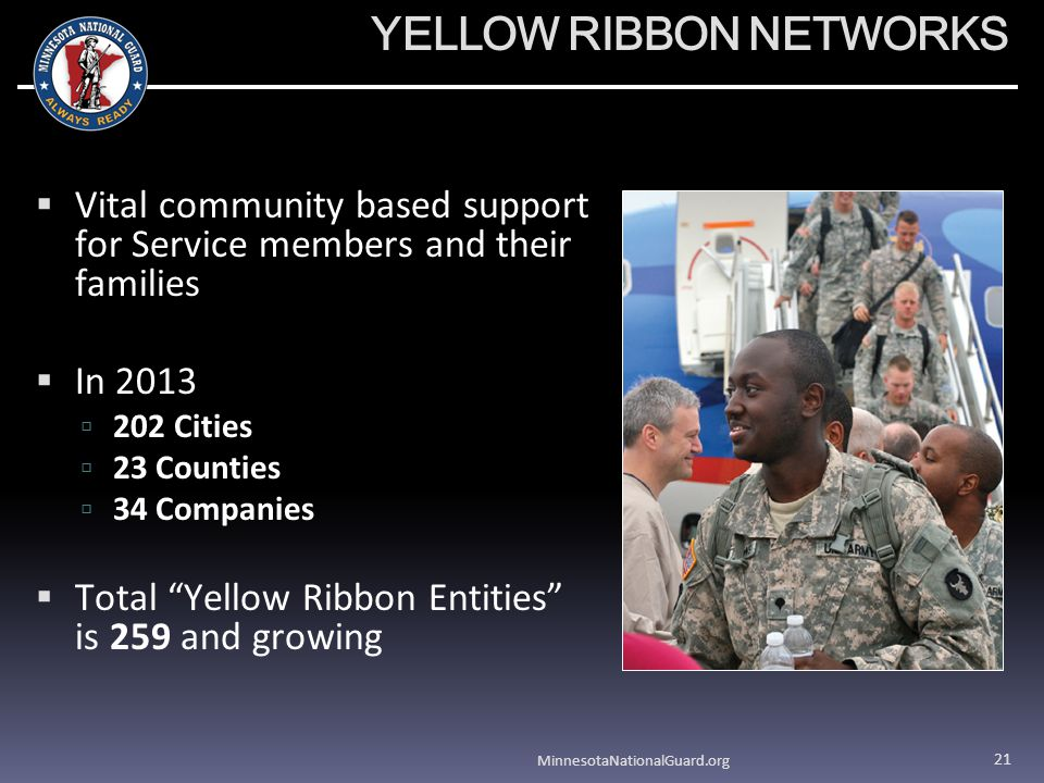 YELLOW RIBBON NETWORKS Vital community based support for Service members and their families In 2013 202 Cities 23 Counties 34 Companies Total Yellow Ribbon Entities is 259 and growing MinnesotaNationalGuard.org 21